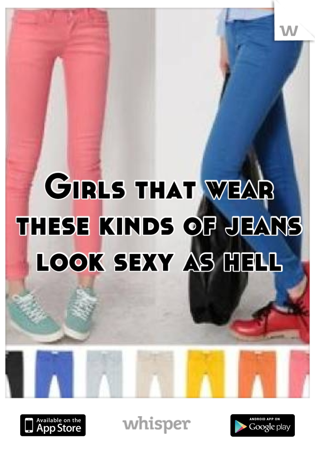 Girls that wear these kinds of jeans look sexy as hell