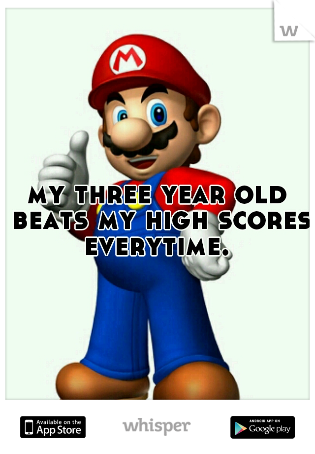 my three year old beats my high scores everytime.