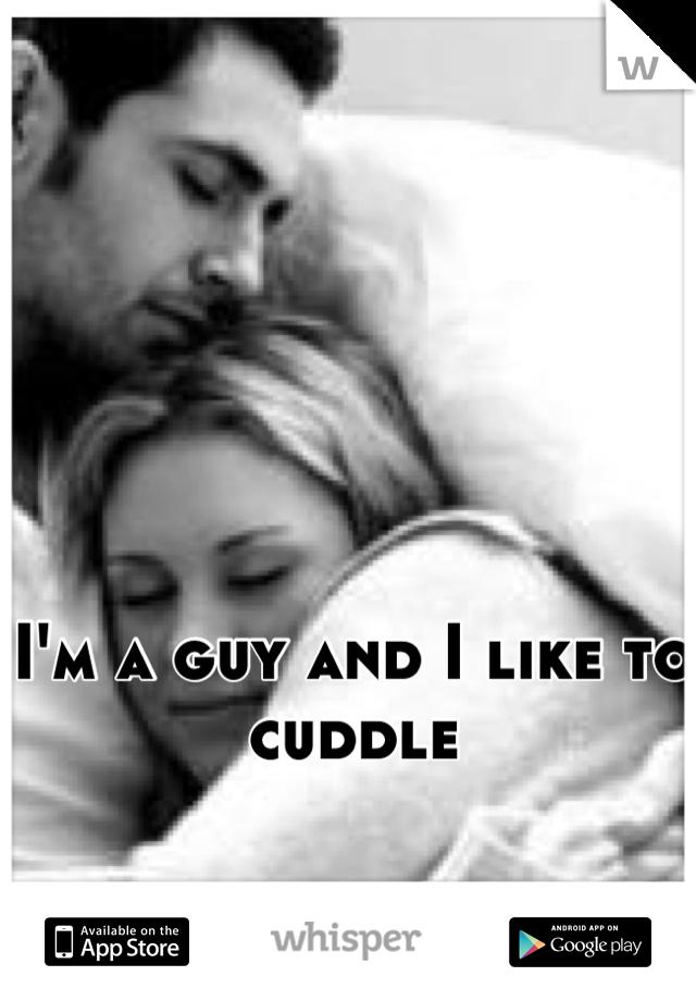 I'm a guy and I like to cuddle