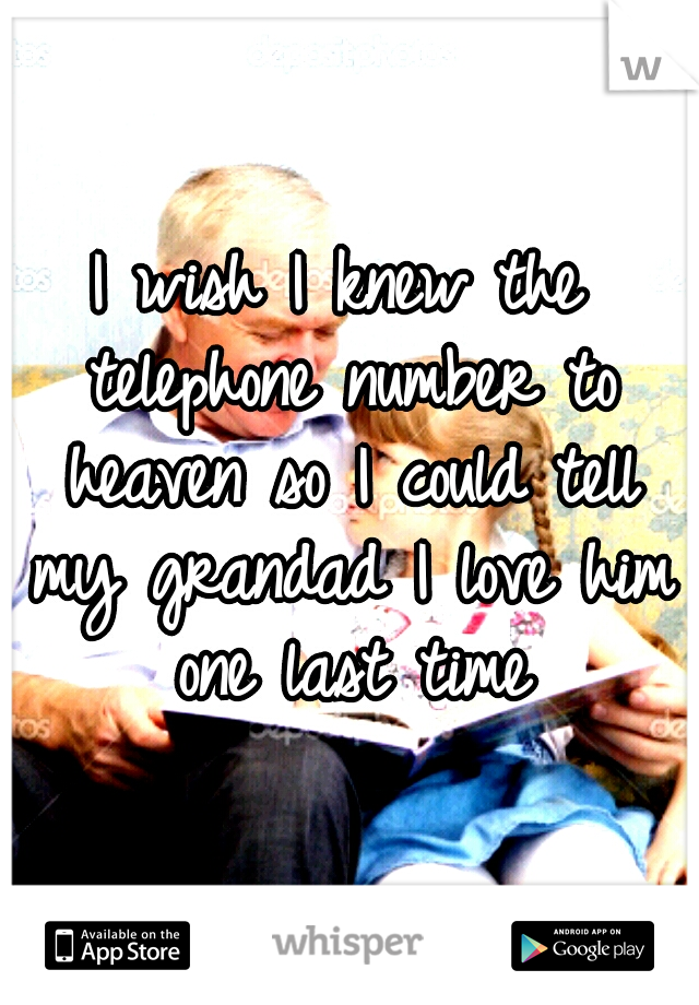 I wish I knew the telephone number to heaven so I could tell my grandad I love him one last time