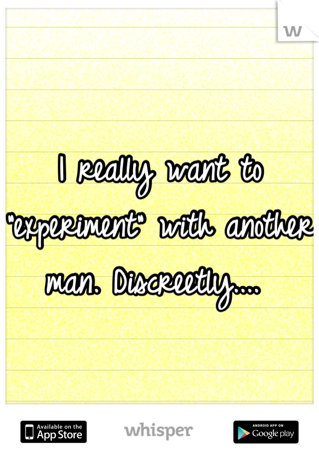 "I really want to ""experiment"" with another man. Discreetly...."