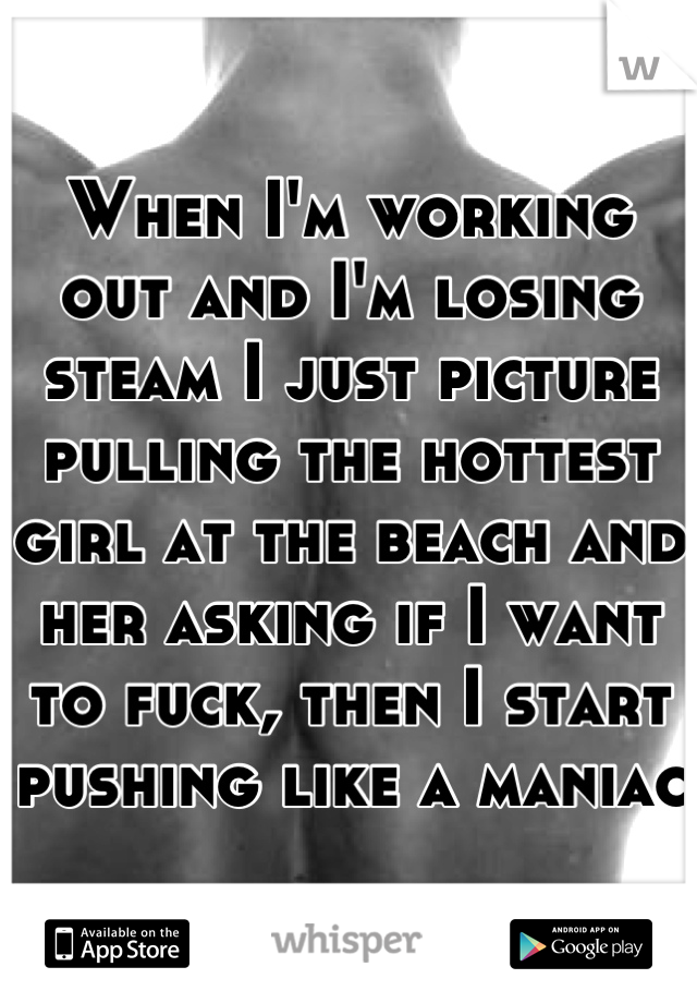 When I'm working out and I'm losing steam I just picture pulling the hottest girl at the beach and her asking if I want to fuck, then I start pushing like a maniac