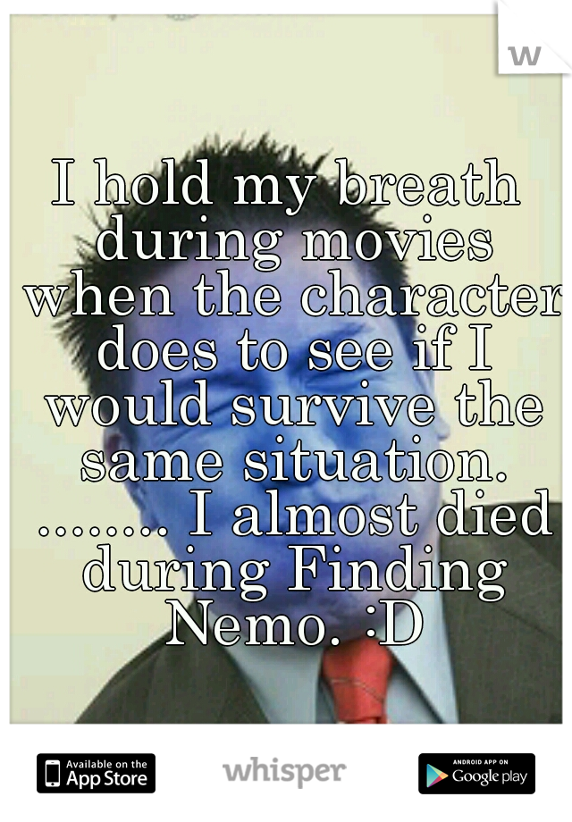 I hold my breath during movies when the character does to see if I would survive the same situation. ........ I almost died during Finding Nemo. :D