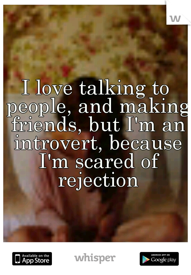 I love talking to people, and making friends, but I'm an introvert, because I'm scared of rejection