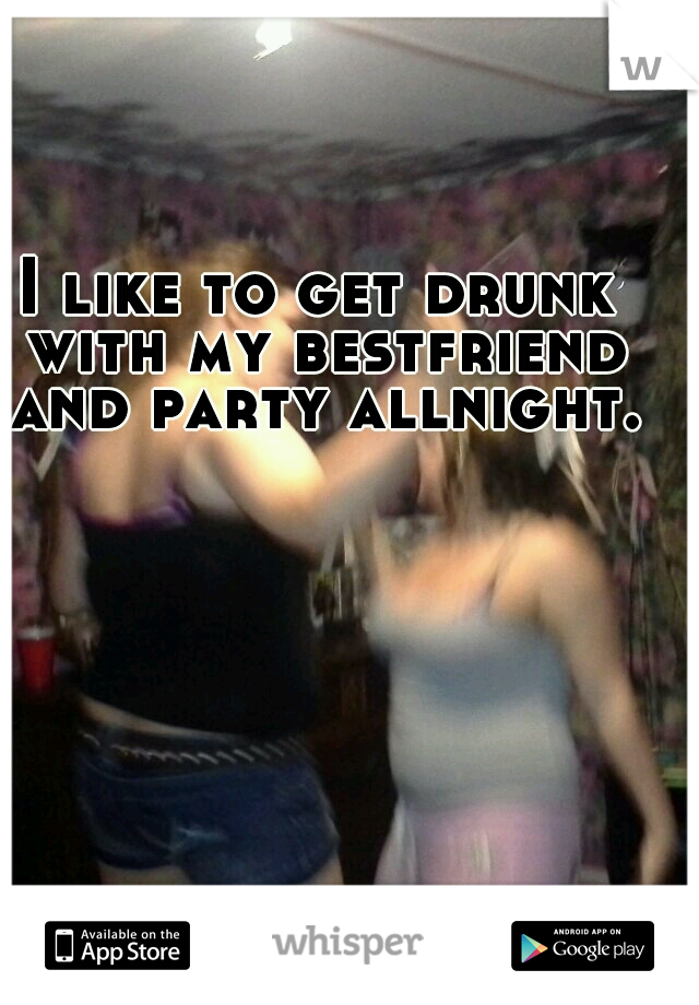I like to get drunk with my bestfriend and party allnight.