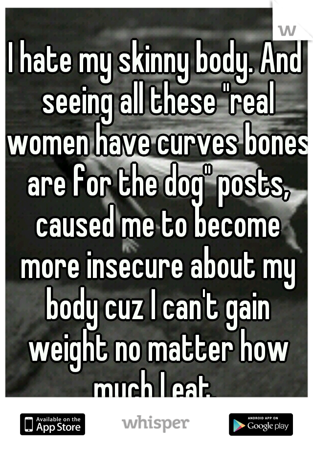 """I hate my skinny body. And seeing all these """"real women have curves bones are for the dog"""" posts, caused me to become more insecure about my body cuz I can't gain weight no matter how much I eat."""