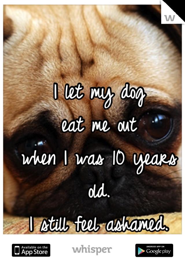 I let my dog  eat me out when I was 10 years old. I still feel ashamed.