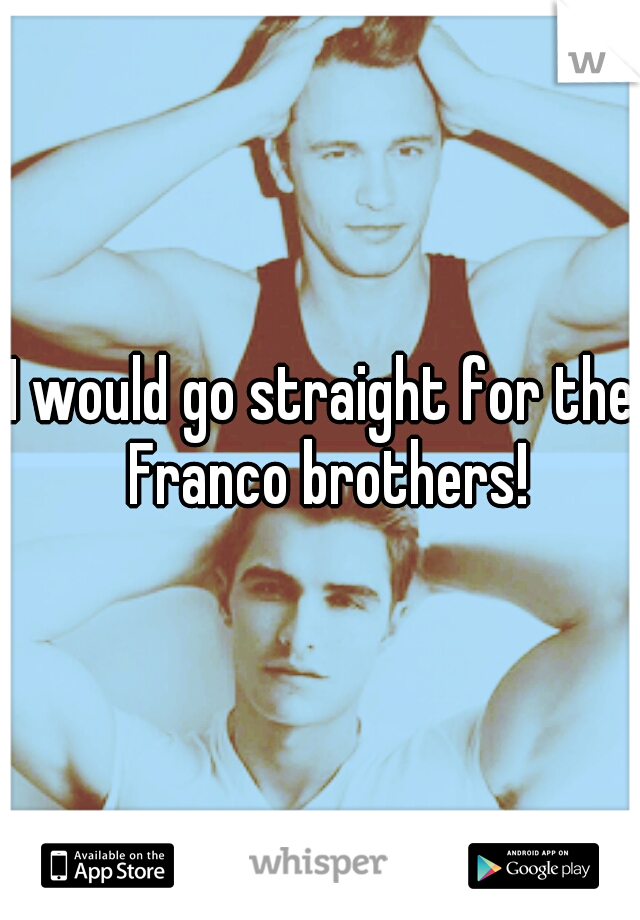 I would go straight for the Franco brothers!