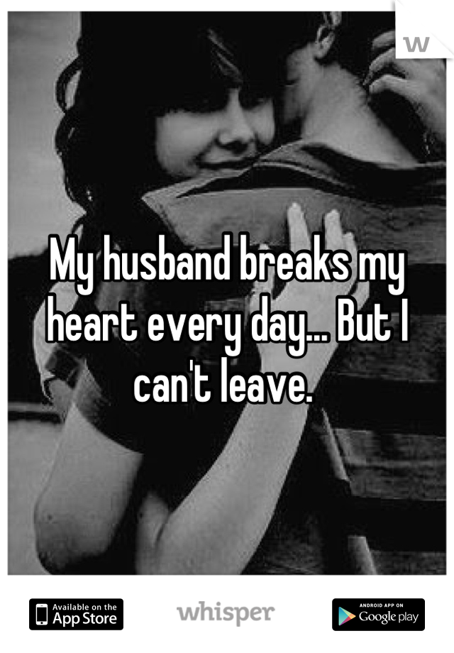 My husband breaks my heart every day... But I can't leave.