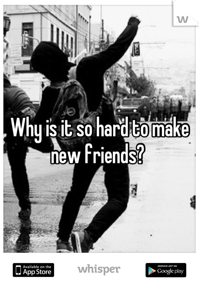 Why is it so hard to make new friends?