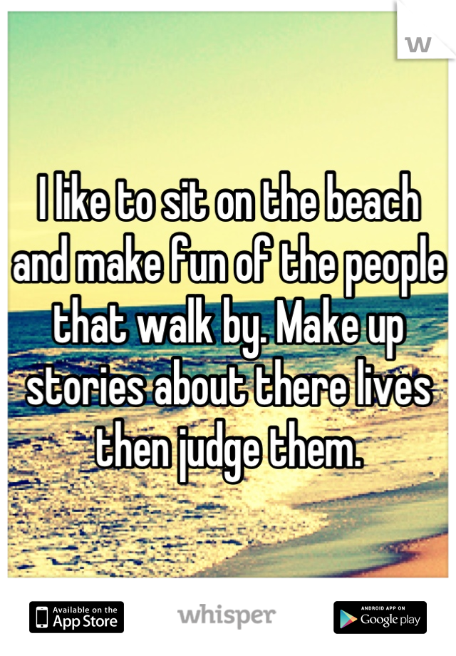 I like to sit on the beach and make fun of the people that walk by. Make up stories about there lives then judge them.