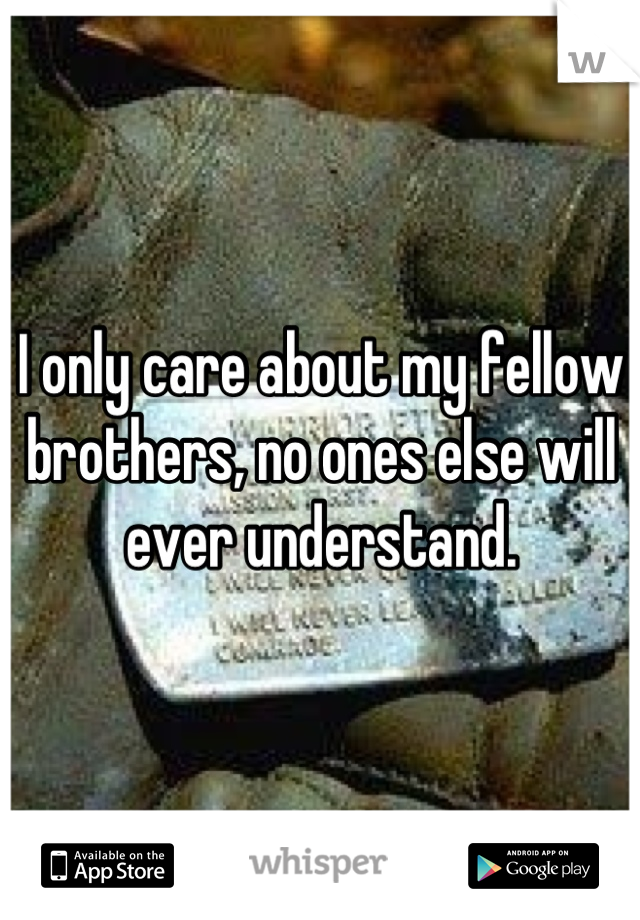 I only care about my fellow brothers, no ones else will ever understand.