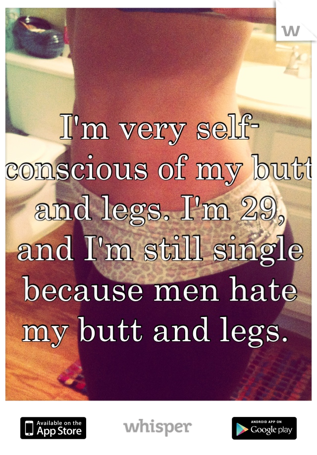 I'm very self-conscious of my butt and legs. I'm 29, and I'm still single because men hate my butt and legs.