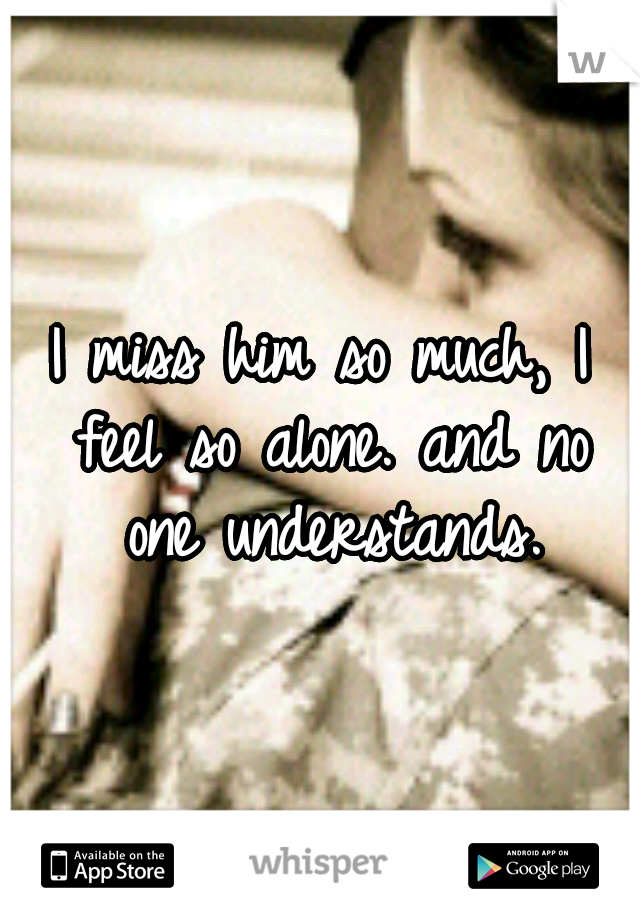 I miss him so much, I feel so alone. and no one understands.