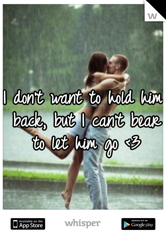 I don't want to hold him back, but I can't bear to let him go <3