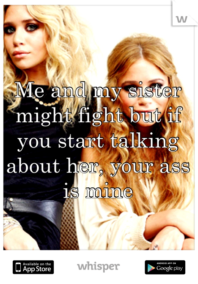 Me and my sister might fight but if you start talking about her, your ass is mine