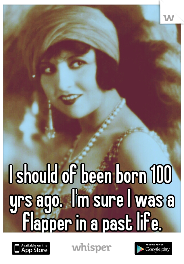 I should of been born 100 yrs ago. I'm sure I was a flapper in a past life.