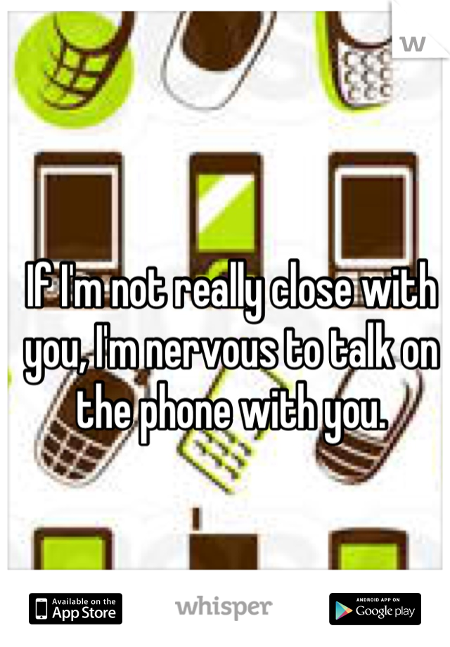 If I'm not really close with you, I'm nervous to talk on the phone with you.