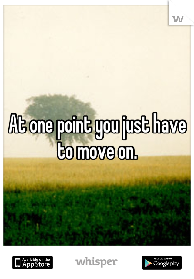 At one point you just have to move on.