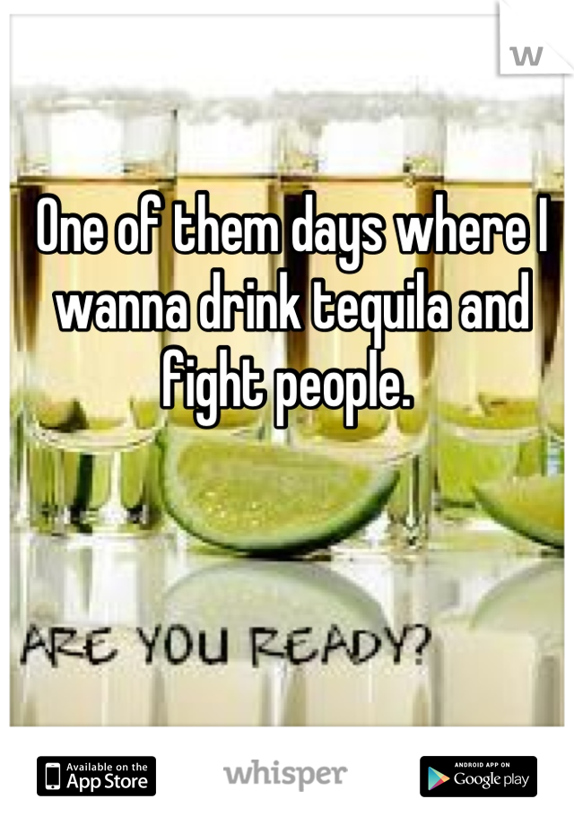 One of them days where I wanna drink tequila and fight people.