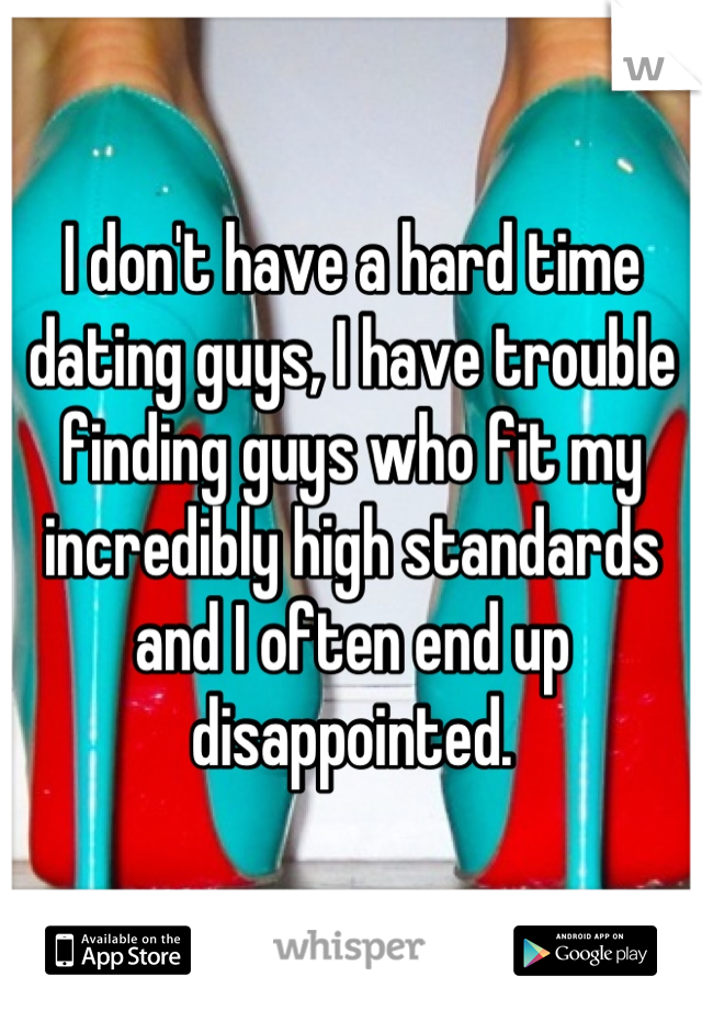 I don't have a hard time dating guys, I have trouble finding guys who fit my incredibly high standards and I often end up disappointed.
