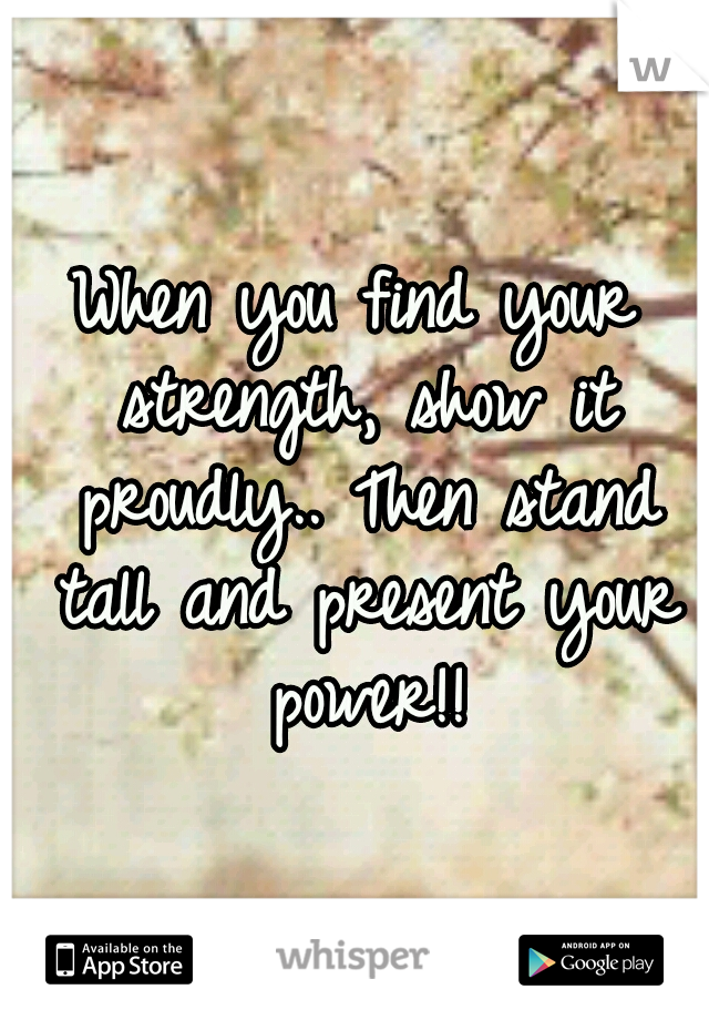 When you find your strength, show it proudly.. Then stand tall and present your power!!