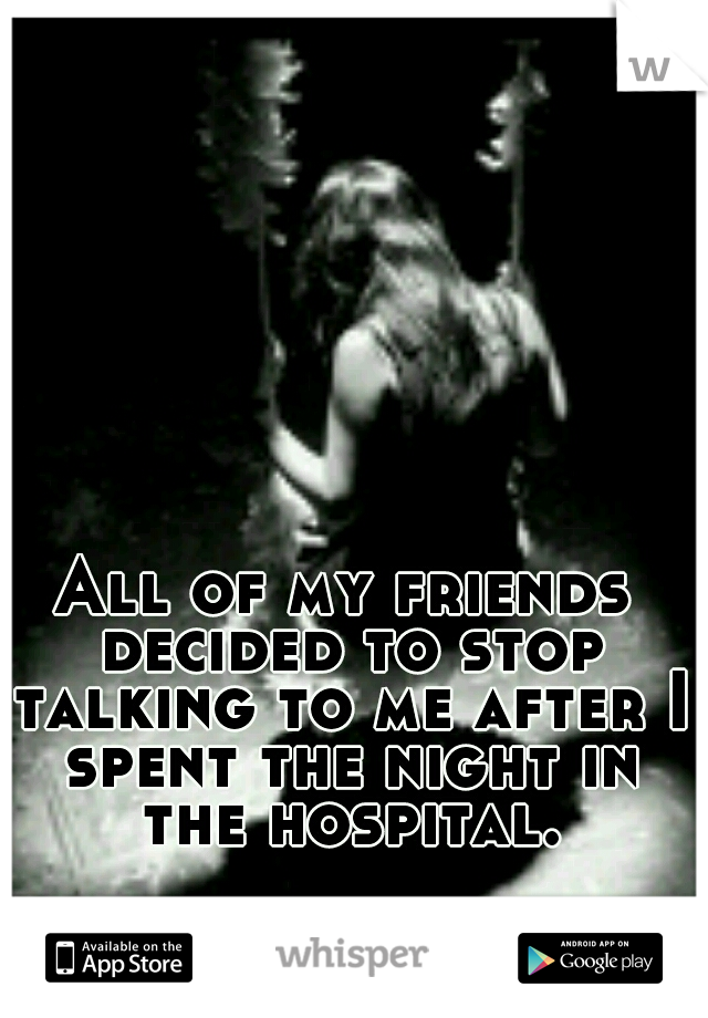 All of my friends decided to stop talking to me after I spent the night in the hospital.
