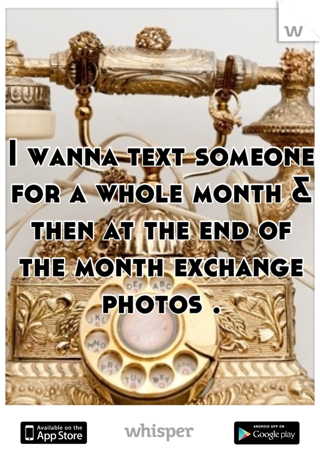 I wanna text someone for a whole month & then at the end of the month exchange photos .