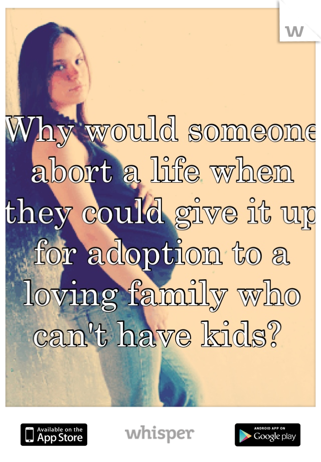 Why would someone abort a life when they could give it up for adoption to a loving family who can't have kids?