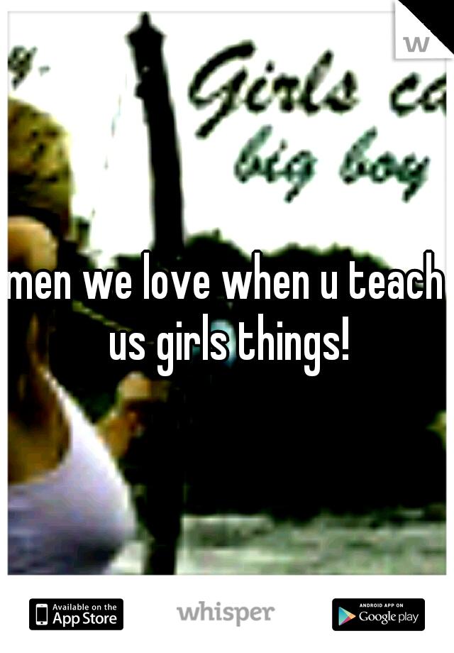 men we love when u teach us girls things!