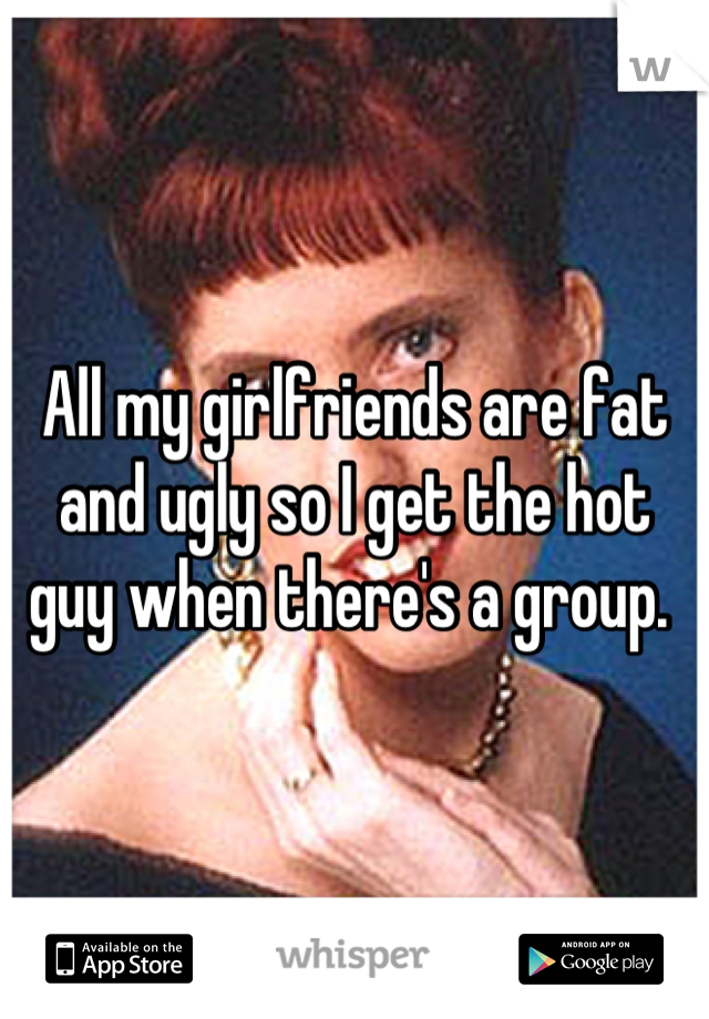 All my girlfriends are fat and ugly so I get the hot guy when there's a group.