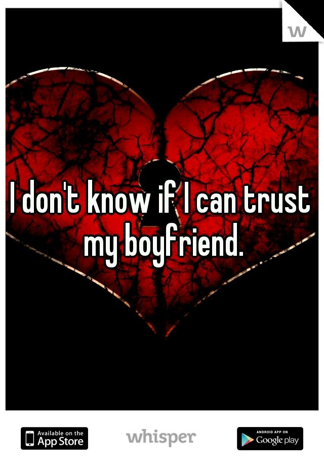 I don't know if I can trust my boyfriend.