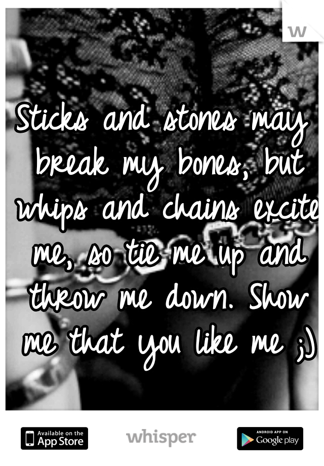 Sticks and stones may break my bones, but whips and chains excite me, so tie me up and throw me down. Show me that you like me ;)