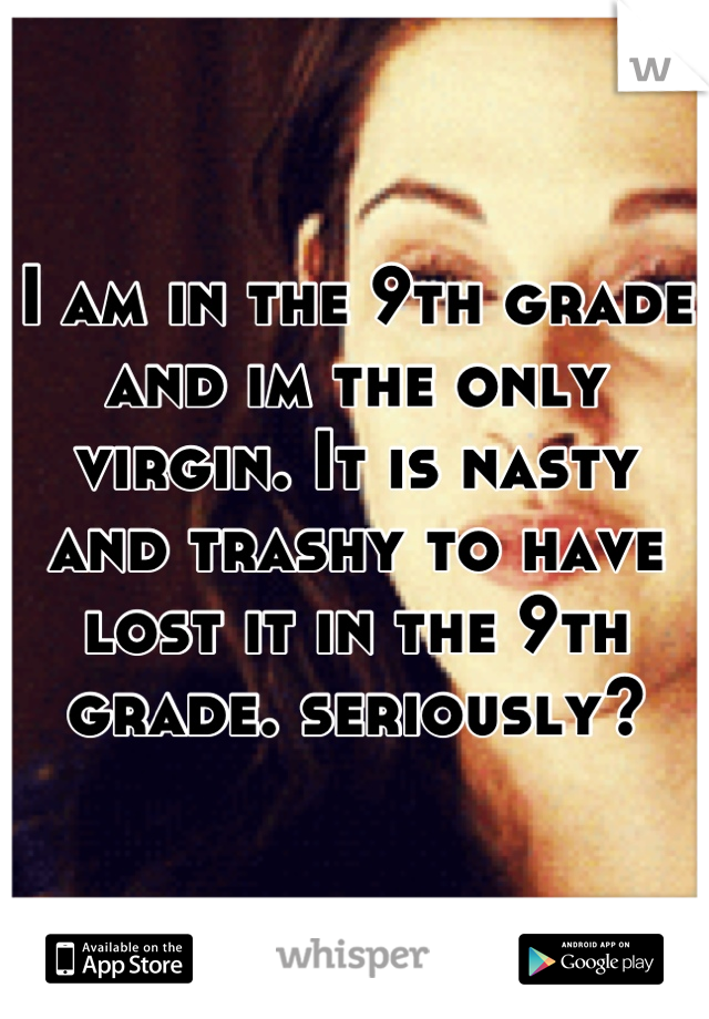 I am in the 9th grade and im the only virgin. It is nasty and trashy to have lost it in the 9th grade. seriously?
