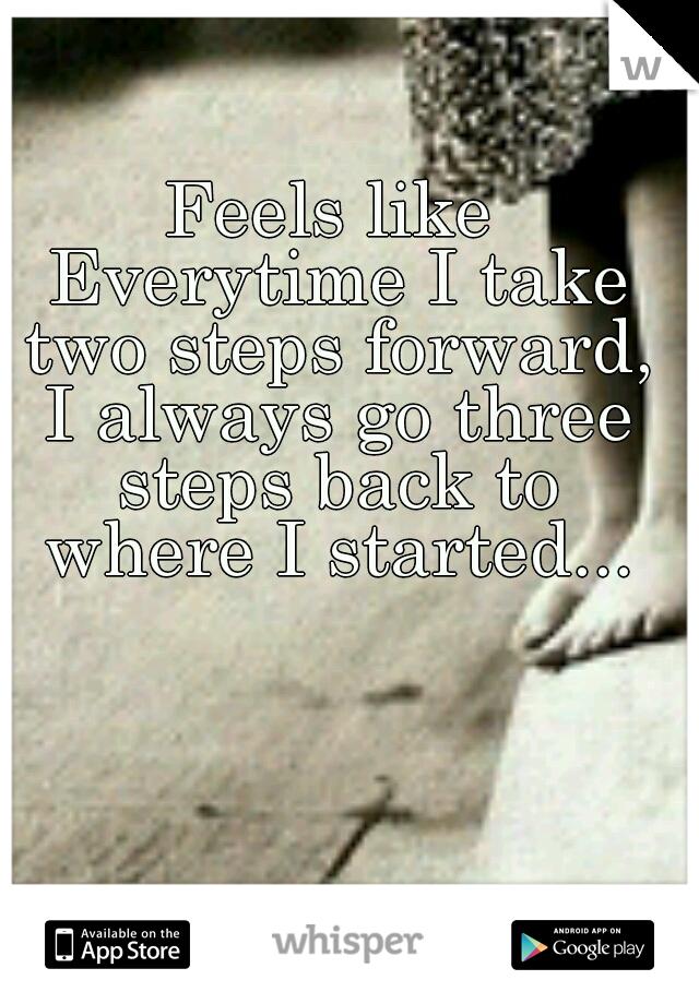 Feels like Everytime I take two steps forward, I always go three steps back to where I started...