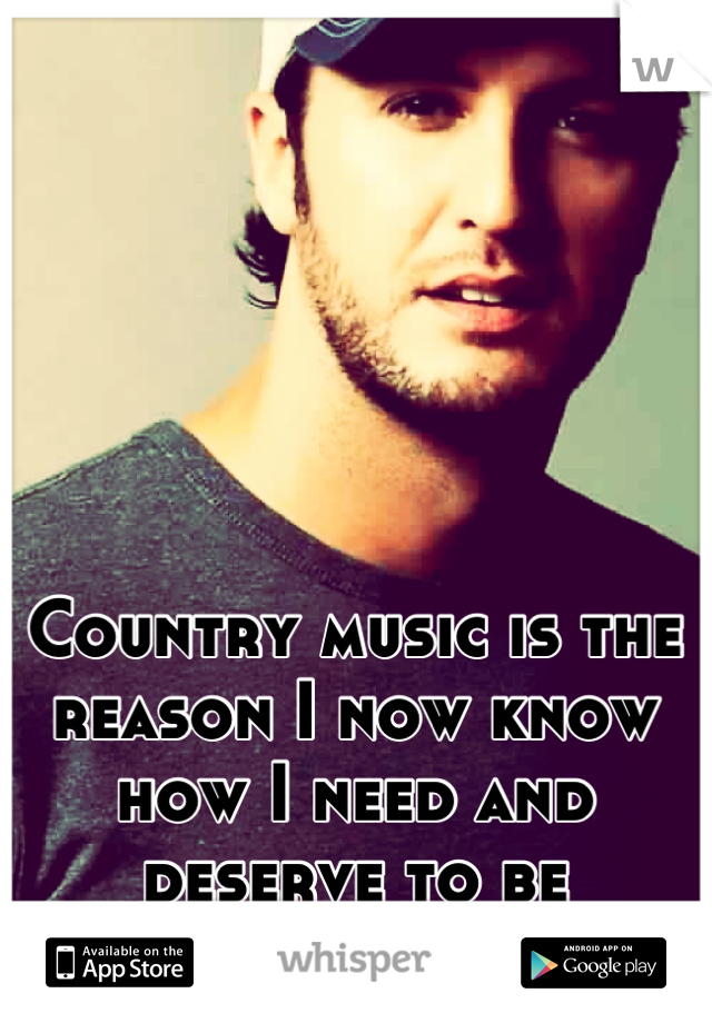 Country music is the reason I now know how I need and deserve to be treated.