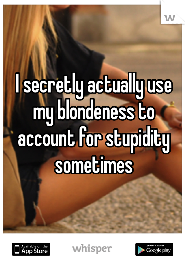 I secretly actually use my blondeness to account for stupidity sometimes