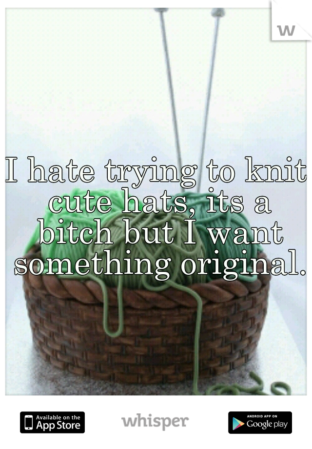 I hate trying to knit cute hats, its a bitch but I want something original..