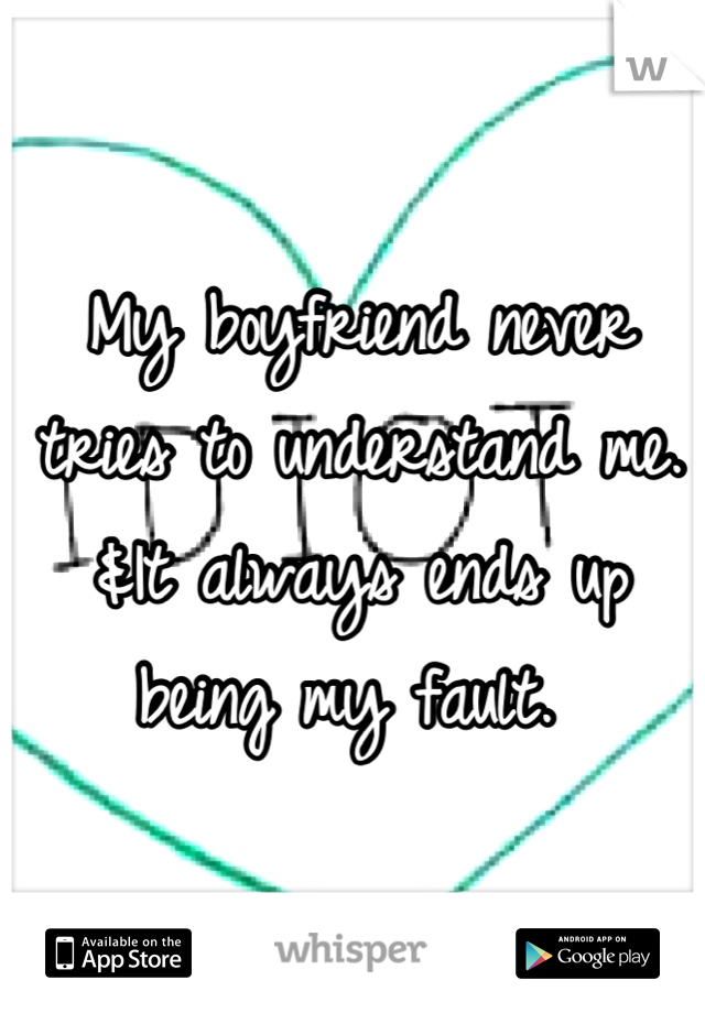 My boyfriend never tries to understand me. &It always ends up being my fault.
