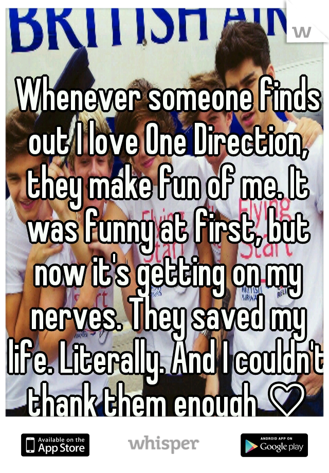 Whenever someone finds out I love One Direction, they make fun of me. It was funny at first, but now it's getting on my nerves. They saved my life. Literally. And I couldn't thank them enough ♡