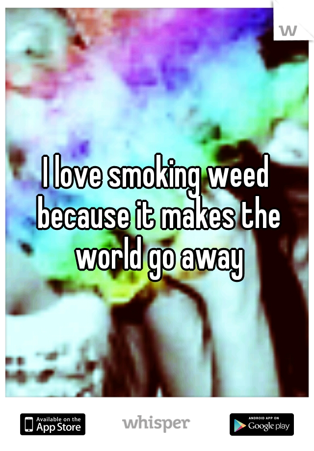 I love smoking weed because it makes the world go away