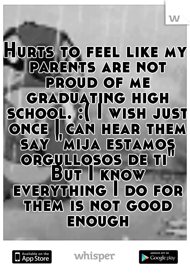 "Hurts to feel like my parents are not proud of me graduating high school. :( I wish just once I can hear them say ""mija estamos orgullosos de ti"" But I know everything I do for them is not good enough"