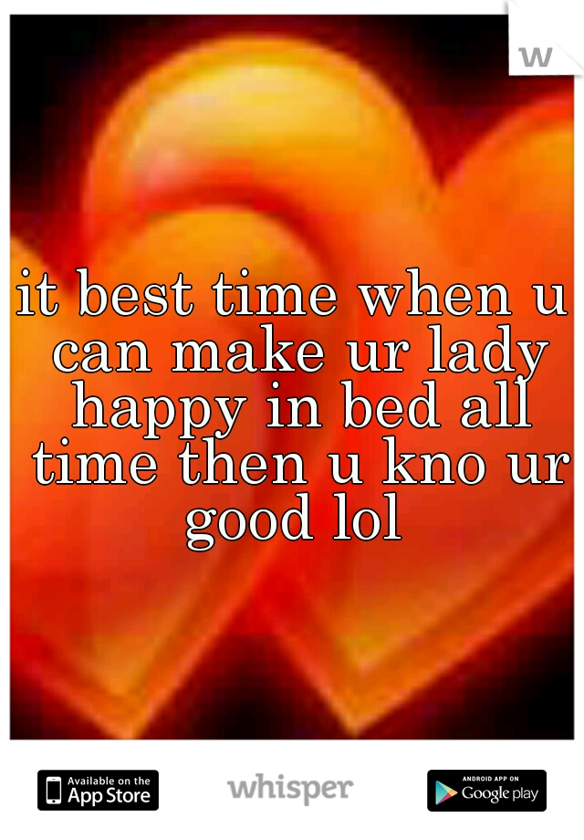 it best time when u can make ur lady happy in bed all time then u kno ur good lol