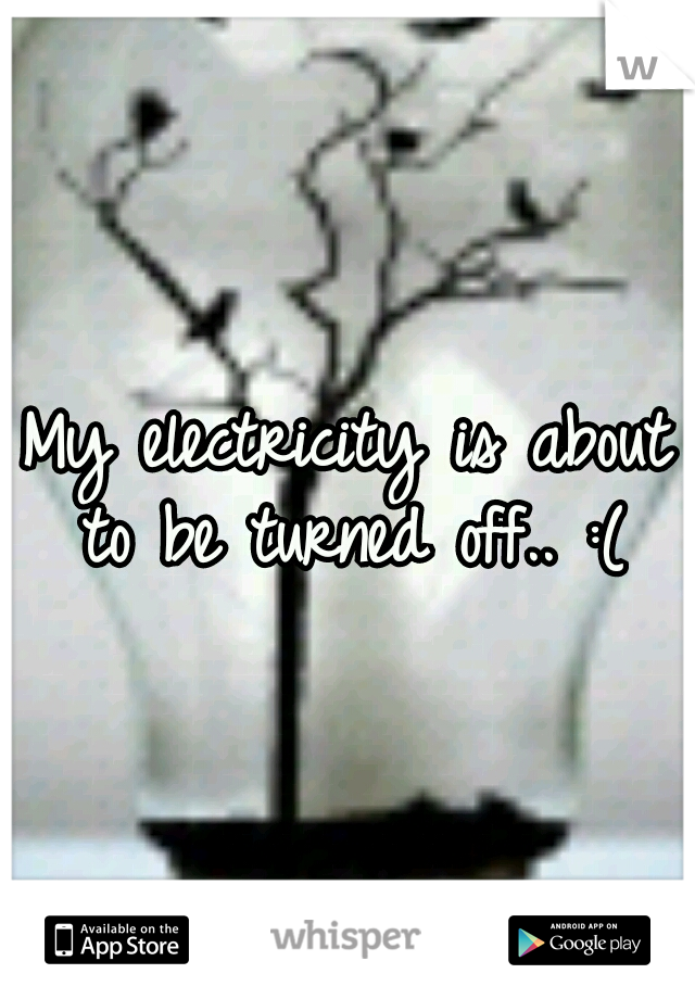 My electricity is about to be turned off.. :(