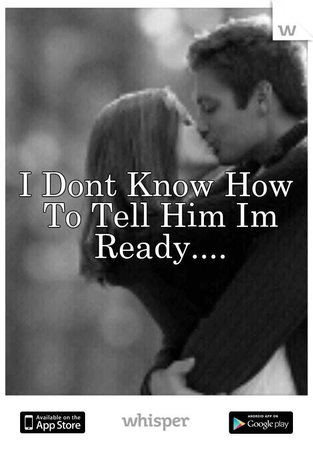 I Dont Know How To Tell Him Im Ready....