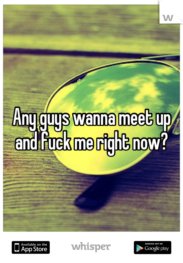 Any guys wanna meet up and fuck me right now?