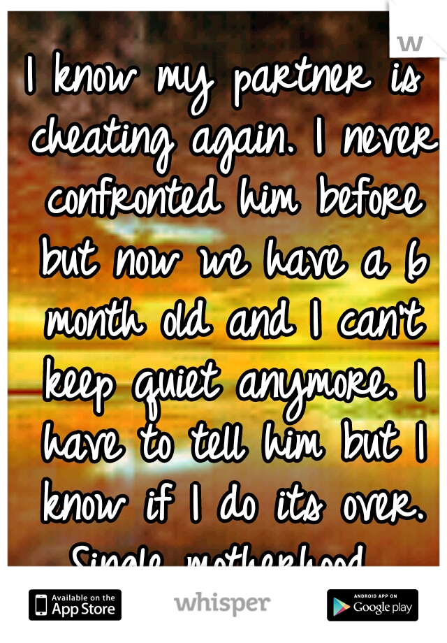 I know my partner is cheating again. I never confronted him before but now we have a 6 month old and I can't keep quiet anymore. I have to tell him but I know if I do its over. Single motherhood...