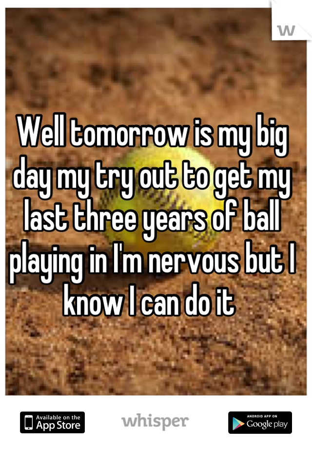 Well tomorrow is my big day my try out to get my last three years of ball playing in I'm nervous but I know I can do it