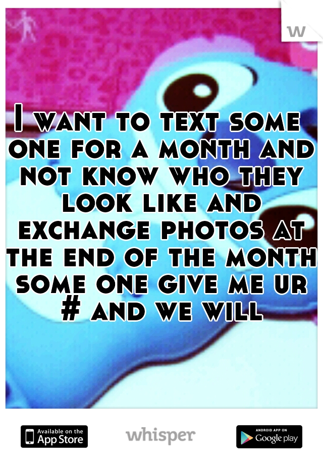 I want to text some one for a month and not know who they look like and exchange photos at the end of the month some one give me ur # and we will