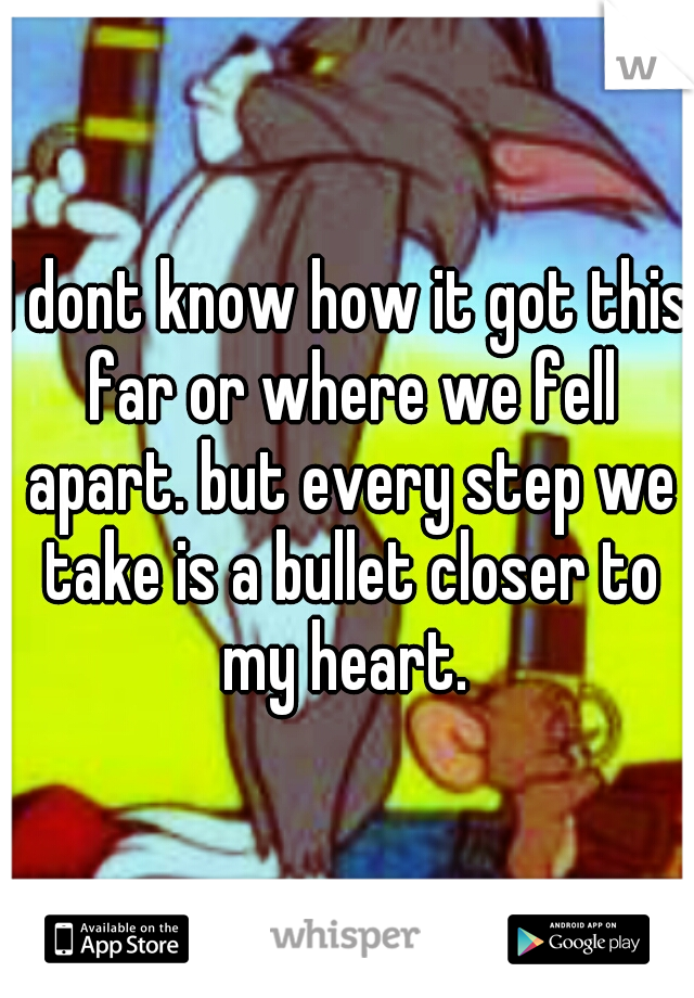 I dont know how it got this far or where we fell apart. but every step we take is a bullet closer to my heart.